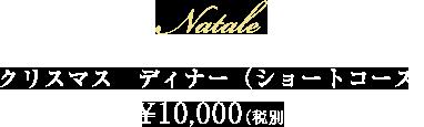 NATALE  クリスマス ディナー(ショートコース)¥10,000(税別)