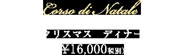 Corso di NATALE (クリスマス ディナー)¥16,000 (税別)